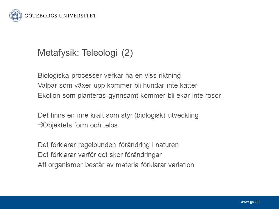 www.gu.se Metafysik: Teleologi (2) Biologiska processer verkar ha en viss riktning Valpar som växer upp kommer bli hundar inte katter Ekollon som plan