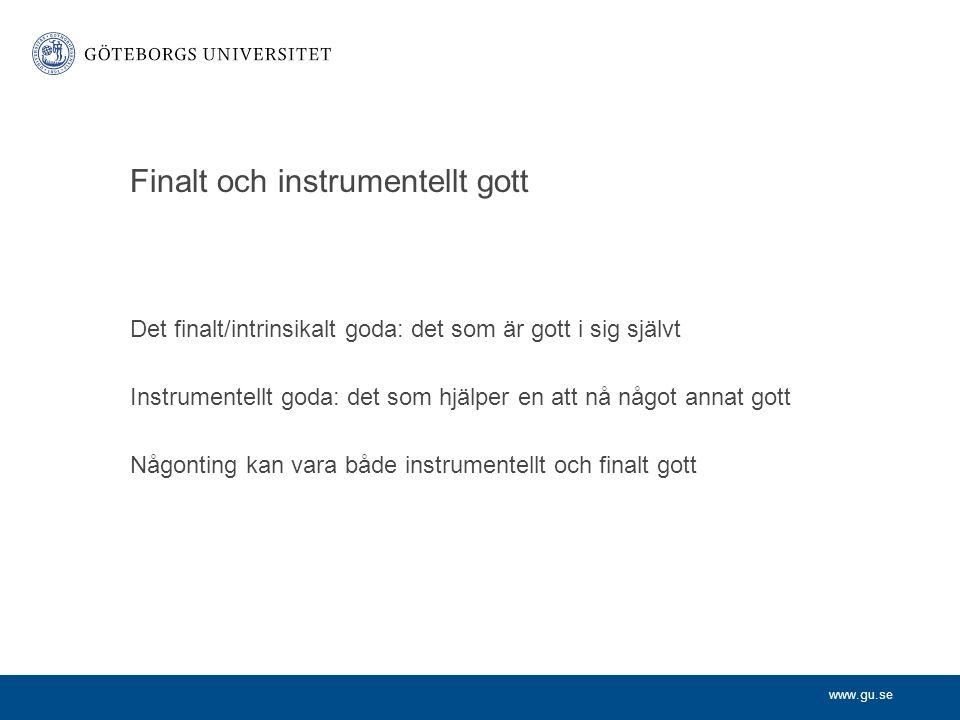 www.gu.se Finalt och instrumentellt gott Det finalt/intrinsikalt goda: det som är gott i sig självt Instrumentellt goda: det som hjälper en att nå någ