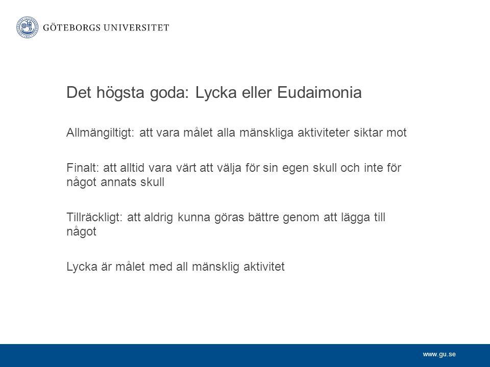 www.gu.se Det högsta goda: Lycka eller Eudaimonia Allmängiltigt: att vara målet alla mänskliga aktiviteter siktar mot Finalt: att alltid vara värt att