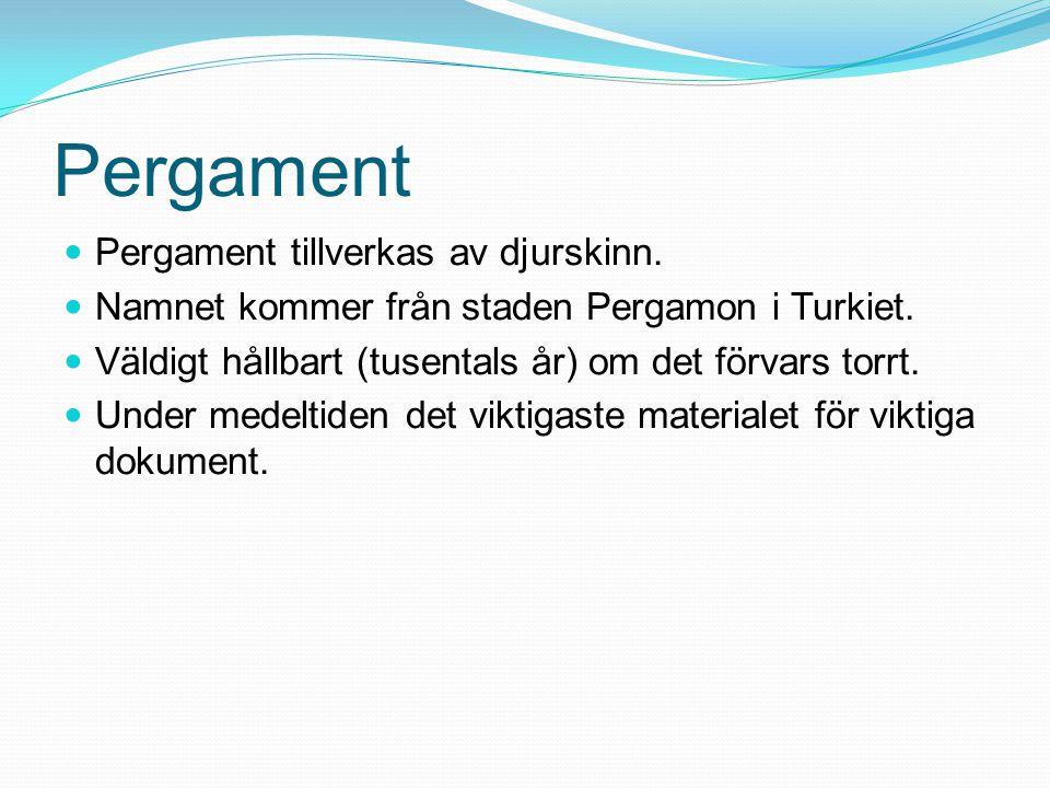 Pergament Pergament tillverkas av djurskinn. Namnet kommer från staden Pergamon i Turkiet. Väldigt hållbart (tusentals år) om det förvars torrt. Under