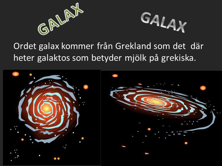 Ordet galax kommer från Grekland som det där heter galaktos som betyder mjölk på grekiska.