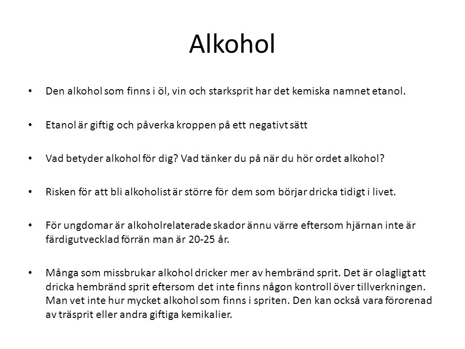 Alkohol Den alkohol som finns i öl, vin och starksprit har det kemiska namnet etanol. Etanol är giftig och påverka kroppen på ett negativt sätt Vad be