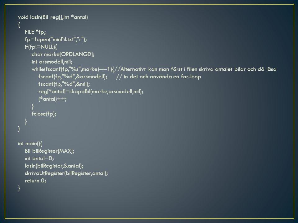 void lasIn(Bil reg[],int *antal) { FILE *fp; fp=fopen( minFil.txt , r ); if(fp!=NULL){ char marke[ORDLANGD]; int arsmodell,mil; while(fscanf(fp, %s ,marke)==1){//Alternativt kan man först i filen skriva antalet bilar och då läsa fscanf(fp, %d ,&arsmodell); // in det och använda en for-loop fscanf(fp, %d ,&mil); reg[*antal]=skapaBil(marke,arsmodell,mil); (*antal)++; } fclose(fp); } int main(){ Bil bilRegister[MAX]; int antal=0; lasIn(bilRegister,&antal); skrivaUtRegister(bilRegister,antal); return 0; }