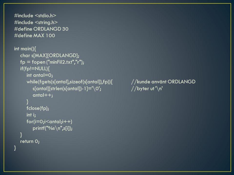 #include #define ORDLANGD 30 #define MAX 100 int main(){ char s[MAX][ORDLANGD]; fp = fopen ( minFil2.txt , r ); if(fp!=NULL){ int antal=0; while(fgets(s[antal],sizeof(s[antal]),fp)){//kunde använt ORDLANGD s[antal][strlen(s[antal])-1]= \0 ;//byter ut \n antal++; } fclose(fp); int i; for(i=0;i<antal;i++) printf( %s\n ,s[i]); } return 0; }