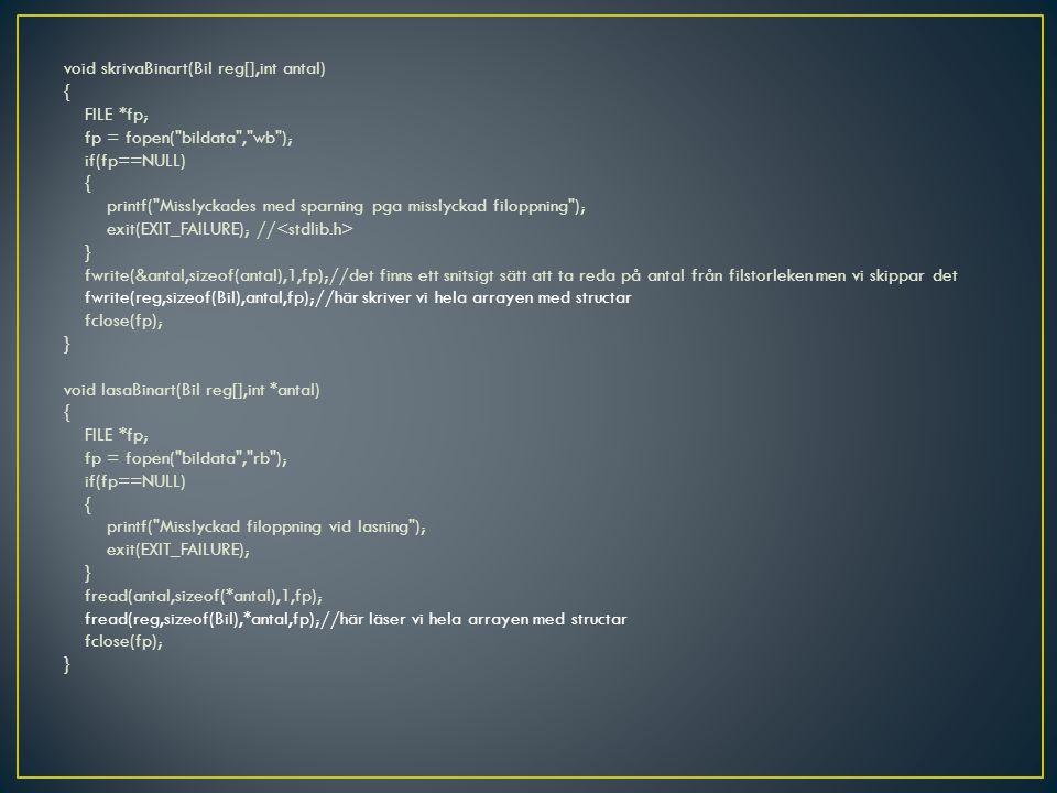 void skrivaBinart(Bil reg[],int antal) { FILE *fp; fp = fopen( bildata , wb ); if(fp==NULL) { printf( Misslyckades med sparning pga misslyckad filoppning ); exit(EXIT_FAILURE); // } fwrite(&antal,sizeof(antal),1,fp);//det finns ett snitsigt sätt att ta reda på antal från filstorleken men vi skippar det fwrite(reg,sizeof(Bil),antal,fp);//här skriver vi hela arrayen med structar fclose(fp); } void lasaBinart(Bil reg[],int *antal) { FILE *fp; fp = fopen( bildata , rb ); if(fp==NULL) { printf( Misslyckad filoppning vid lasning ); exit(EXIT_FAILURE); } fread(antal,sizeof(*antal),1,fp); fread(reg,sizeof(Bil),*antal,fp);//här läser vi hela arrayen med structar fclose(fp); }