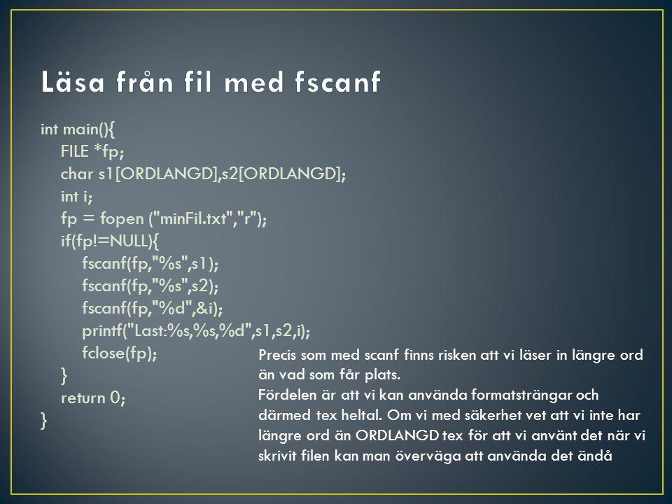 int main(){ FILE *fp; char s1[ORDLANGD],s2[ORDLANGD]; int i; fp = fopen ( minFil.txt , r ); if(fp!=NULL){ fscanf(fp, %s ,s1); fscanf(fp, %s ,s2); fscanf(fp, %d ,&i); printf( Last:%s,%s,%d ,s1,s2,i); fclose(fp); } return 0; } Precis som med scanf finns risken att vi läser in längre ord än vad som får plats.