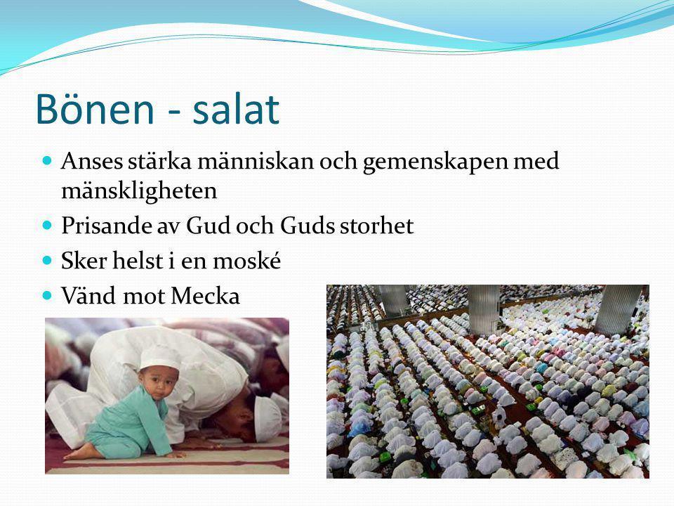 Bönen - salat Anses stärka människan och gemenskapen med mänskligheten Prisande av Gud och Guds storhet Sker helst i en moské Vänd mot Mecka