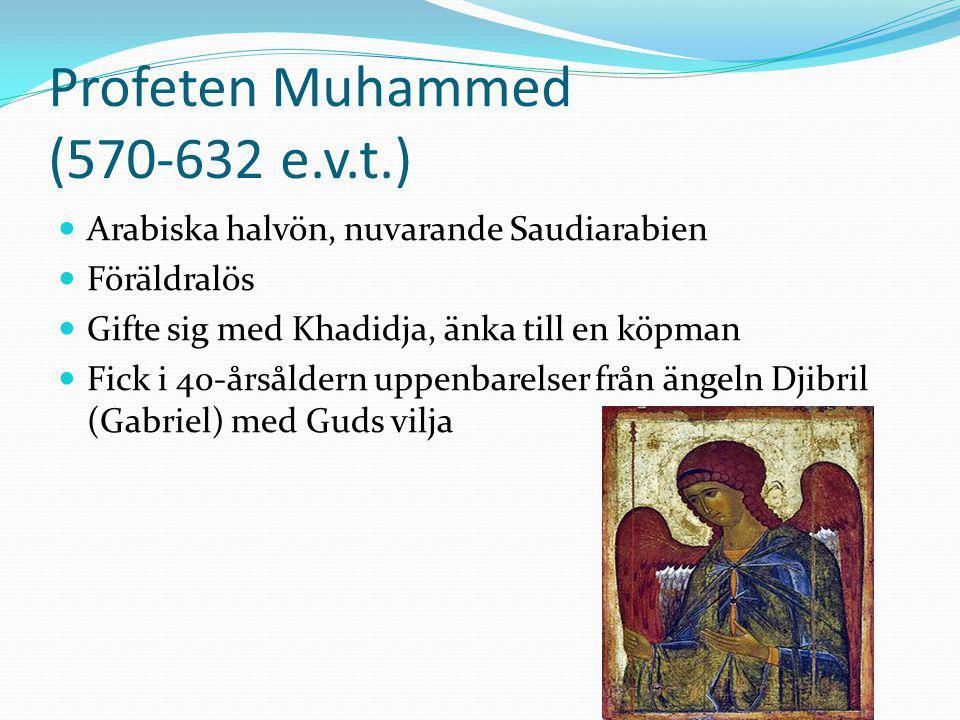 Profeten Muhammed (570-632 e.v.t.) Arabiska halvön, nuvarande Saudiarabien Föräldralös Gifte sig med Khadidja, änka till en köpman Fick i 40-årsåldern