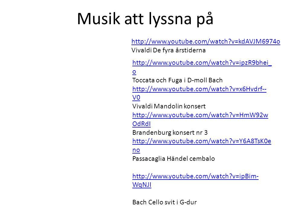 http://www.youtube.com/watch?v=ipzR9bhei_ o Toccata och Fuga i D-moll Bach http://www.youtube.com/watch?v=x6Hvdrf-- V0 Vivaldi Mandolin konsert http://www.youtube.com/watch?v=HmW92w OdRdI Brandenburg konsert nr 3 http://www.youtube.com/watch?v=Y6A8TsK0e no Passacaglia Händel cembalo http://www.youtube.com/watch?v=ipBim- WqNJI Bach Cello svit i G-dur http://www.youtube.com/watch?v=kdAVJM6974o Vivaldi De fyra årstiderna Musik att lyssna på
