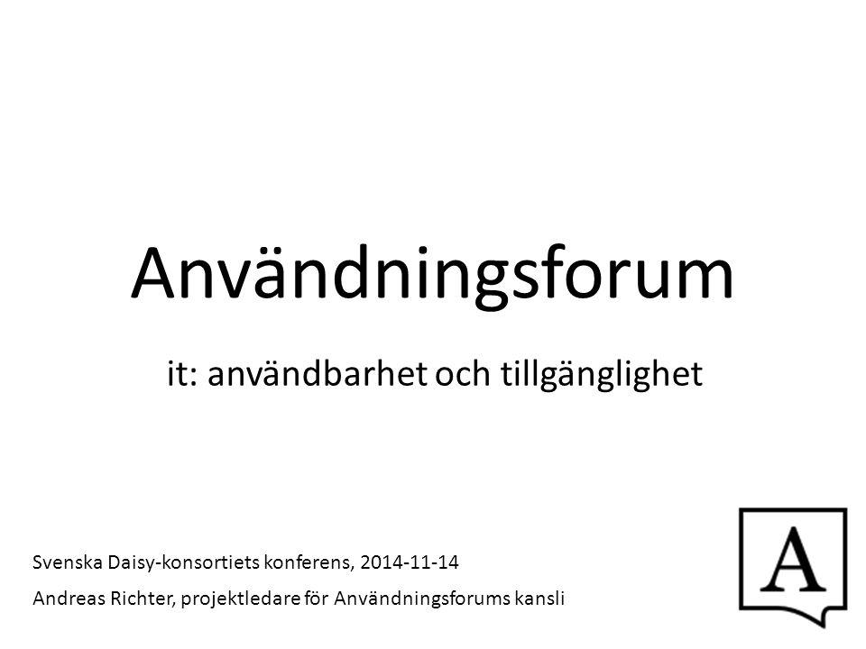 Användningsforum it: användbarhet och tillgänglighet Andreas Richter, projektledare för Användningsforums kansli Svenska Daisy-konsortiets konferens,