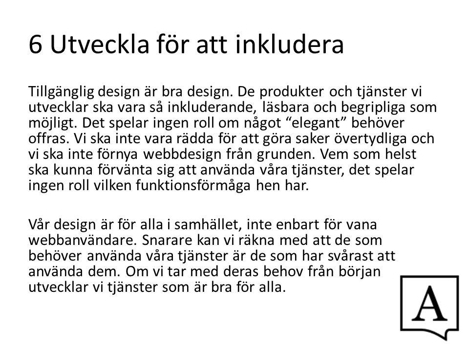 6 Utveckla för att inkludera Tillgänglig design är bra design. De produkter och tjänster vi utvecklar ska vara så inkluderande, läsbara och begripliga