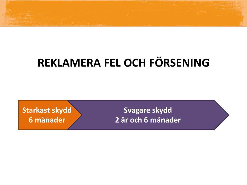Reklamationsrätt 3 år Starkast skydd 6 månader Svagare skydd 2 år och 6 månader I tid 2 mån REKLAMERA FEL OCH FÖRSENING