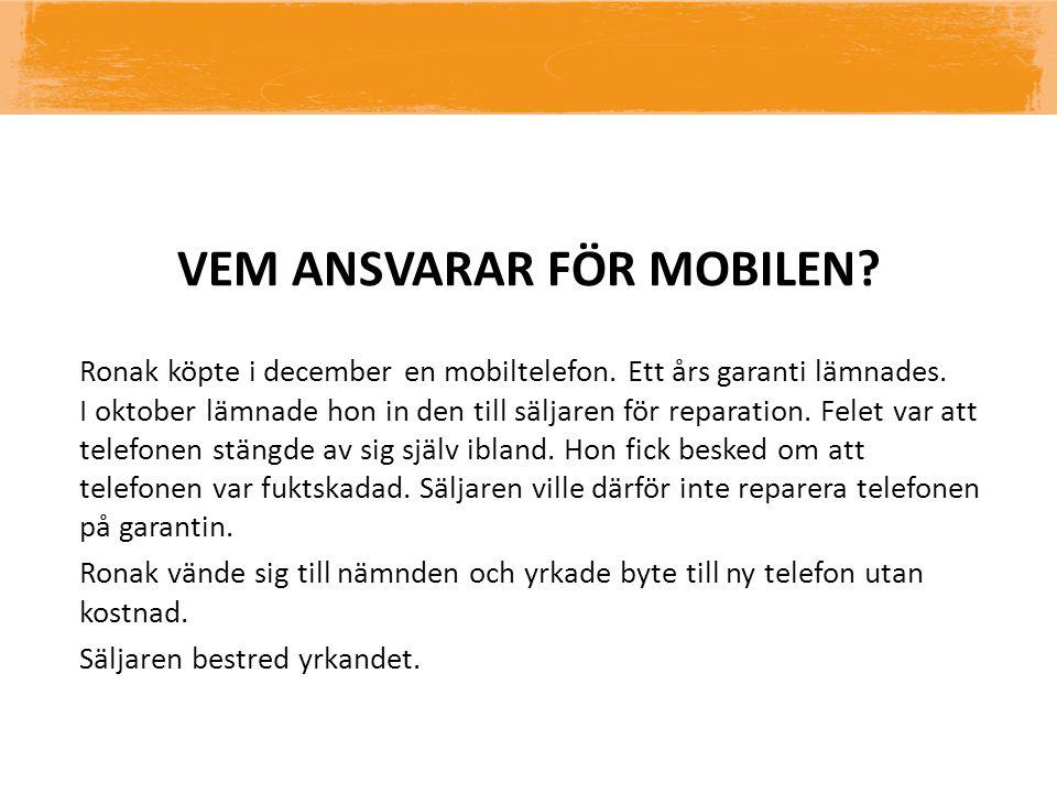 VEM ANSVARAR FÖR MOBILEN? Ronak köpte i december en mobiltelefon. Ett års garanti lämnades. I oktober lämnade hon in den till säljaren för reparation.