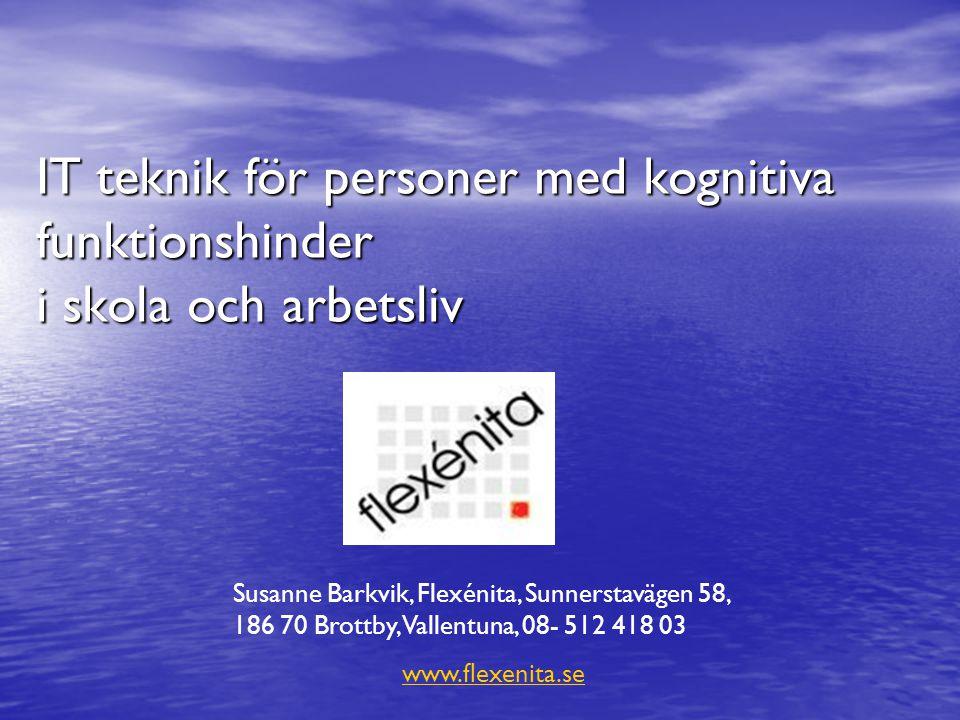 IT teknik för personer med kognitiva funktionshinder i skola och arbetsliv Susanne Barkvik, Flexénita, Sunnerstavägen 58, 186 70 Brottby, Vallentuna,