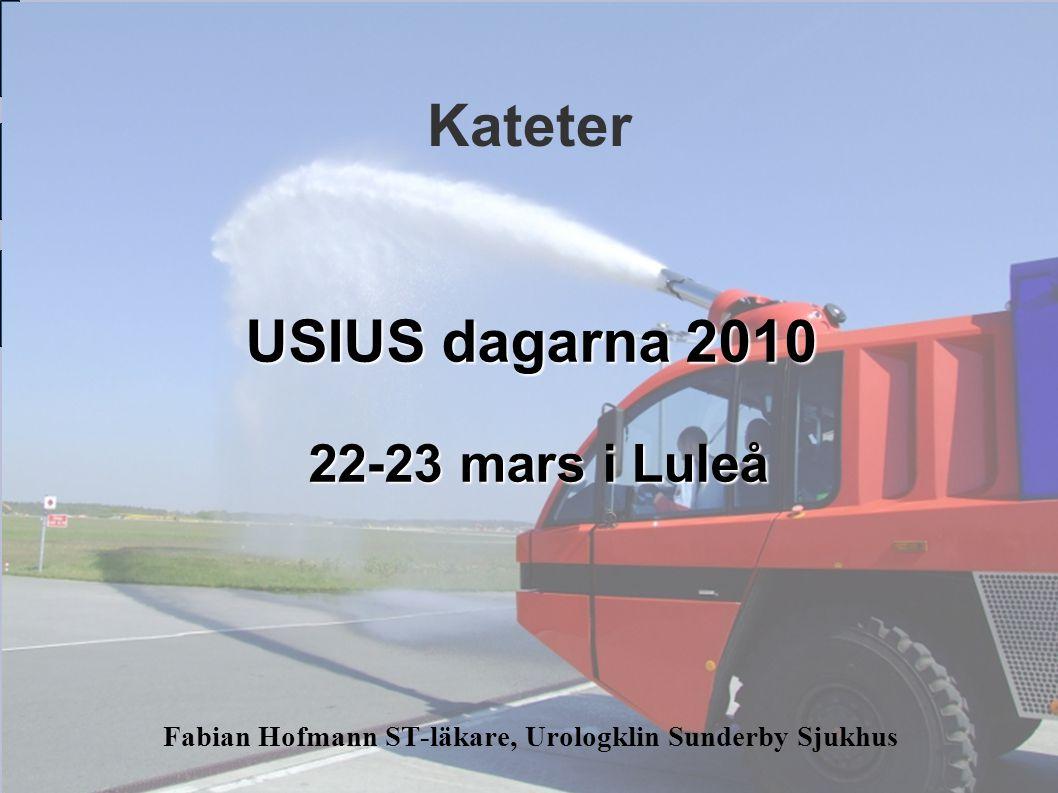 Kateter Fabian Hofmann ST-läkare, Urologklin Sunderby Sjukhus USIUS dagarna 2010 22-23 mars i Luleå 22-23 mars i Luleå