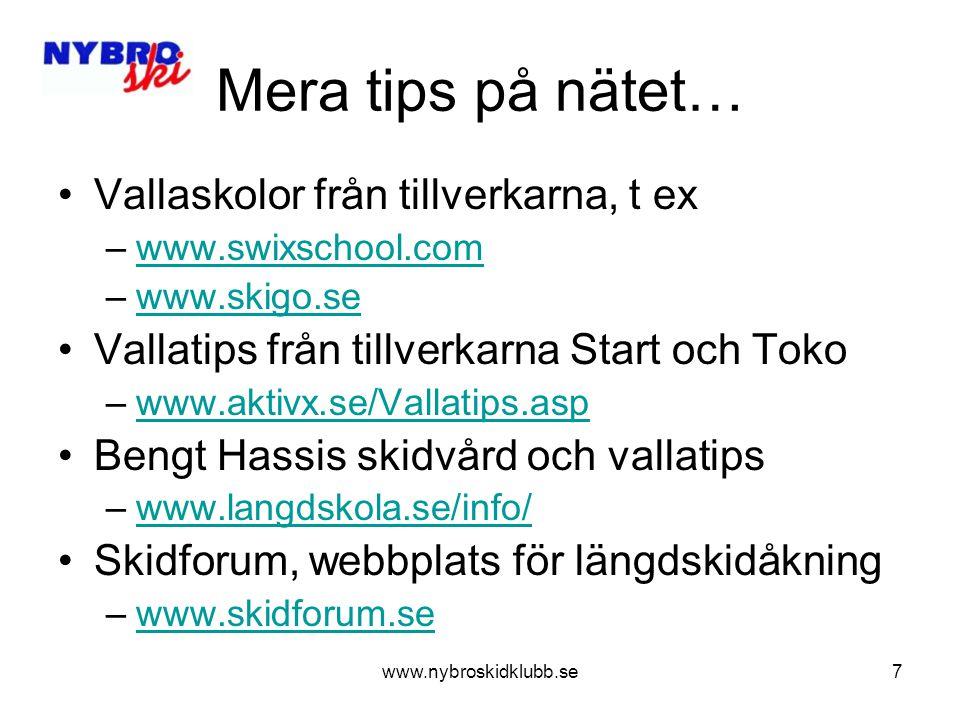 www.nybroskidklubb.se7 Mera tips på nätet… Vallaskolor från tillverkarna, t ex –www.swixschool.comwww.swixschool.com –www.skigo.sewww.skigo.se Vallatips från tillverkarna Start och Toko –www.aktivx.se/Vallatips.aspwww.aktivx.se/Vallatips.asp Bengt Hassis skidvård och vallatips –www.langdskola.se/info/www.langdskola.se/info/ Skidforum, webbplats för längdskidåkning –www.skidforum.sewww.skidforum.se