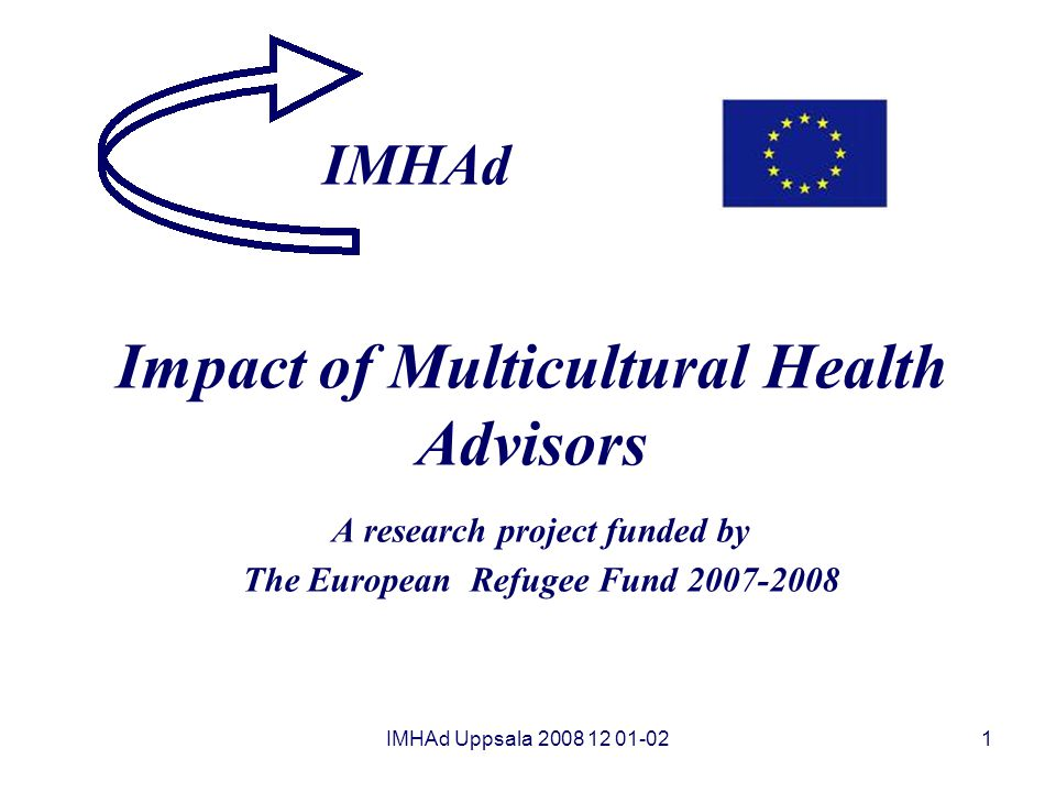 IMHAd Uppsala 2008 12 01-021 Impact of Multicultural Health Advisors A research project funded by The European Refugee Fund 2007-2008 IMHAd