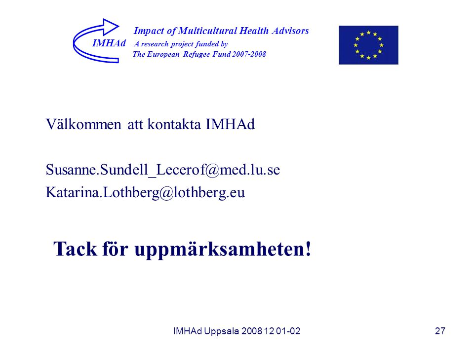 IMHAd Uppsala 2008 12 01-0227 Impact of Multicultural Health Advisors IMHAd A research project funded by The European Refugee Fund 2007-2008 Tack för uppmärksamheten.