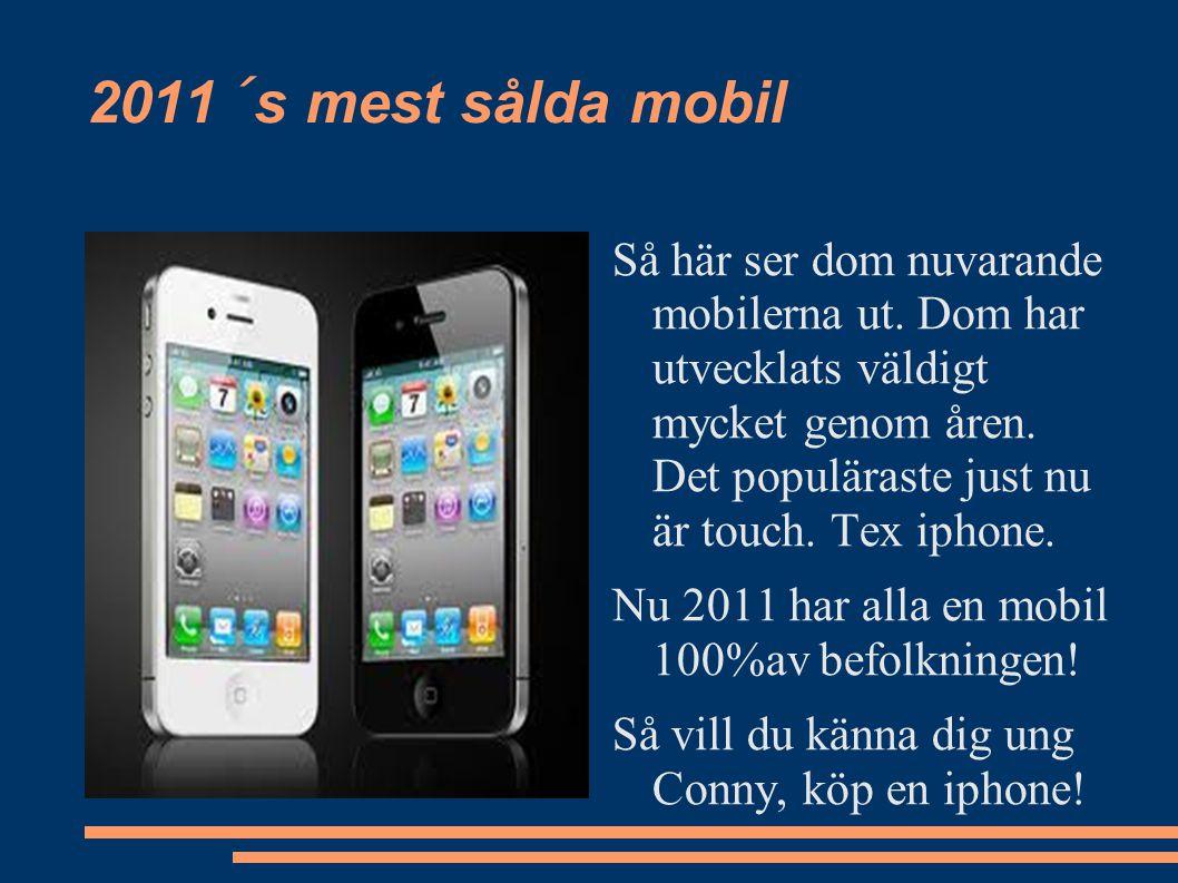 2011´s mest sålda mobil Så här ser dom nuvarande mobilerna ut. Dom har utvecklats väldigt mycket genom åren. Det populäraste just nu är touch. Tex iph