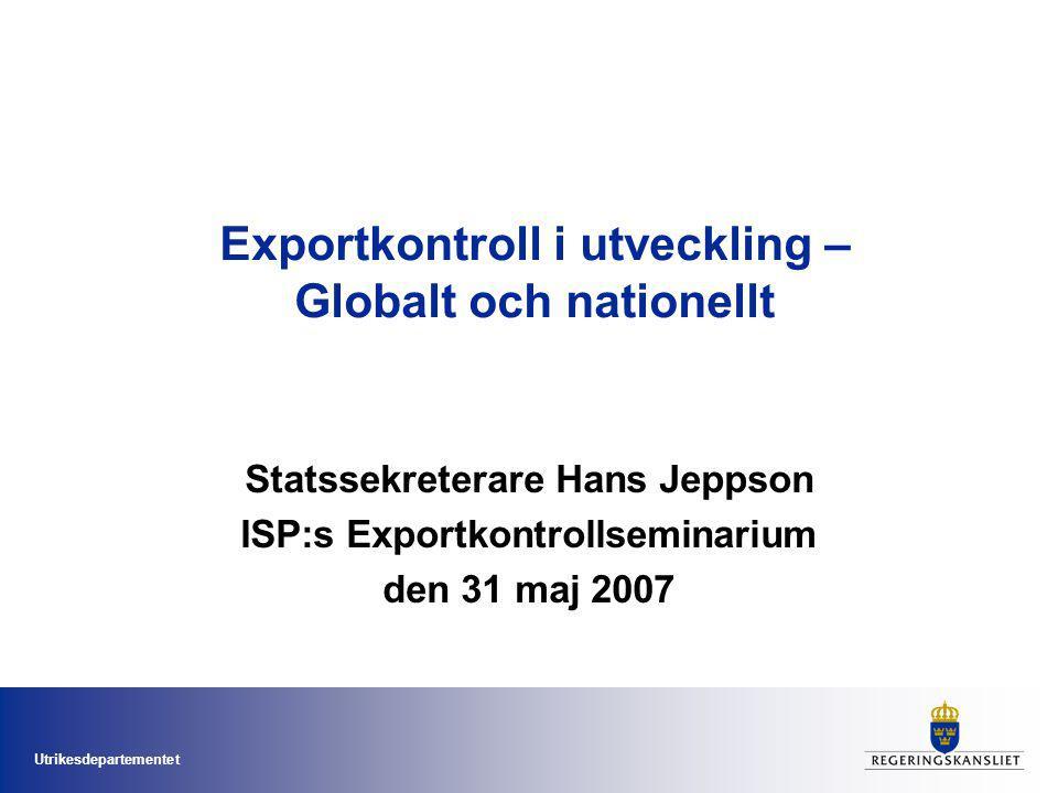 Utrikesdepartementet Exportkontroll i utveckling – Globalt och nationellt Statssekreterare Hans Jeppson ISP:s Exportkontrollseminarium den 31 maj 2007