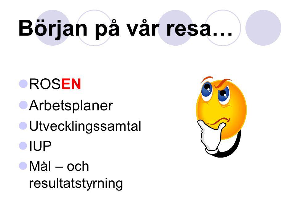 Början på vår resa… ROSEN Arbetsplaner Utvecklingssamtal IUP Mål – och resultatstyrning