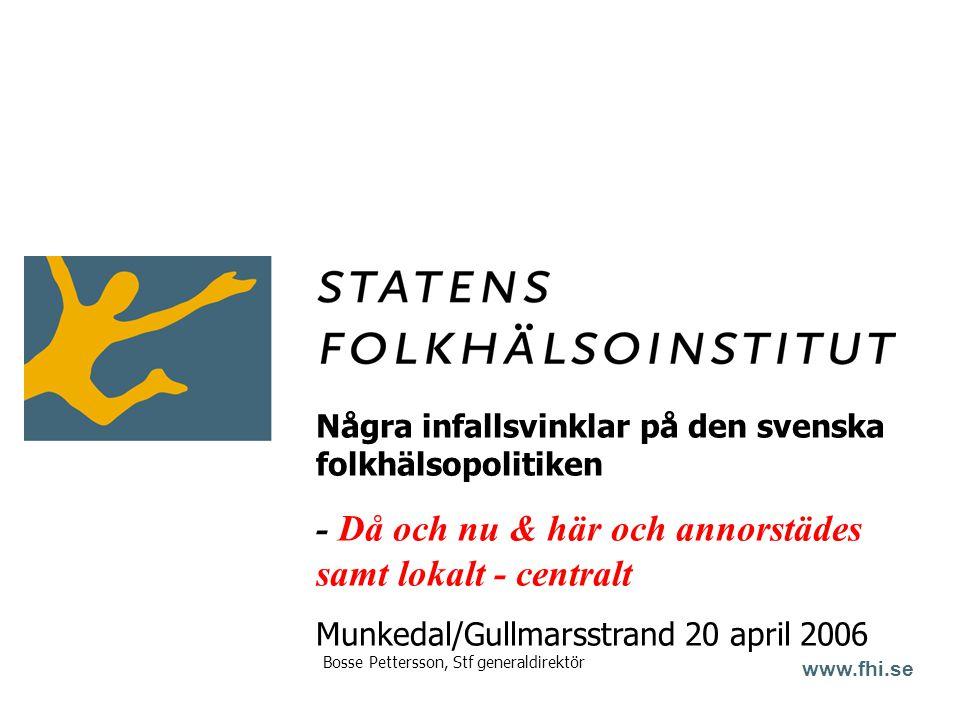 www.fhi.se Några infallsvinklar på den svenska folkhälsopolitiken - Då och nu & här och annorstädes samt lokalt - centralt Munkedal/Gullmarsstrand 20 april 2006 Bosse Pettersson, Stf generaldirektör