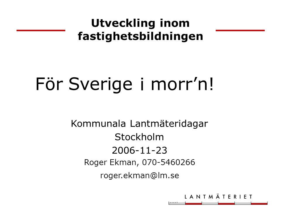 Utveckling inom fastighetsbildningen Kommunala Lantmäteridagar Stockholm 2006-11-23 Roger Ekman, 070-5460266 roger.ekman@lm.se För Sverige i morr'n!