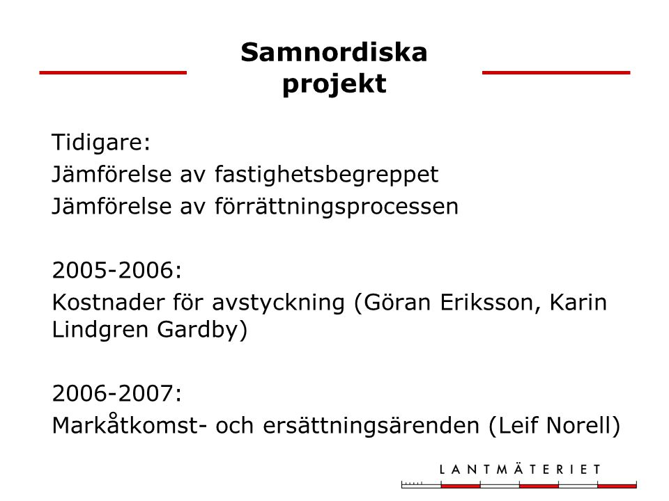 Samnordiska projekt Tidigare: Jämförelse av fastighetsbegreppet Jämförelse av förrättningsprocessen 2005-2006: Kostnader för avstyckning (Göran Eriksson, Karin Lindgren Gardby) 2006-2007: Markåtkomst- och ersättningsärenden (Leif Norell)