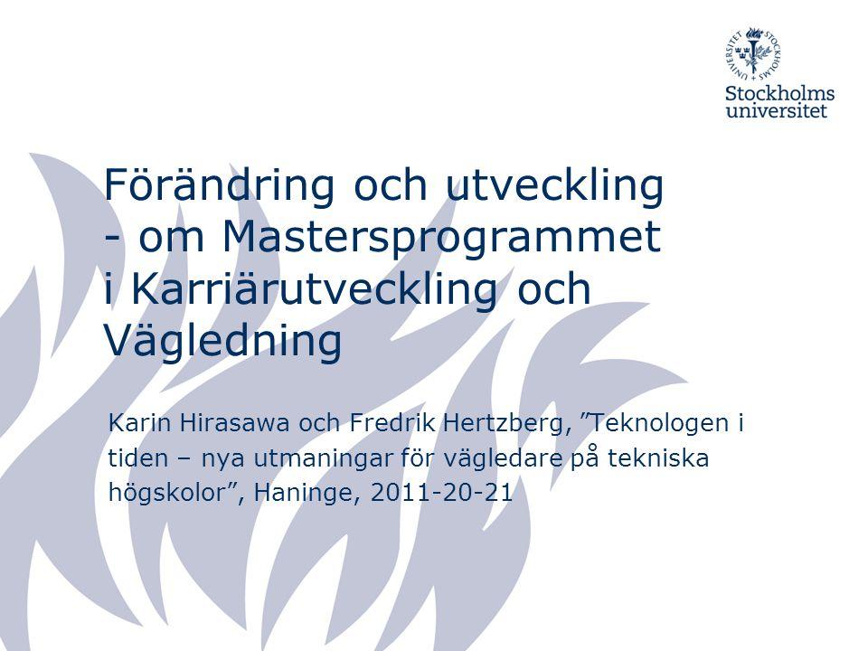 Förändring och utveckling - om Mastersprogrammet i Karriärutveckling och Vägledning Karin Hirasawa och Fredrik Hertzberg, Teknologen i tiden – nya utmaningar för vägledare på tekniska högskolor , Haninge, 2011-20-21
