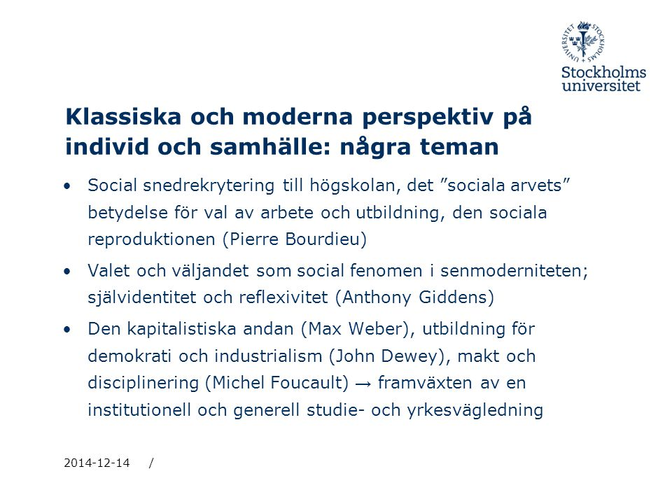 Klassiska och moderna perspektiv på individ och samhälle: några teman Social snedrekrytering till högskolan, det sociala arvets betydelse för val av arbete och utbildning, den sociala reproduktionen (Pierre Bourdieu) Valet och väljandet som social fenomen i senmoderniteten; självidentitet och reflexivitet (Anthony Giddens) Den kapitalistiska andan (Max Weber), utbildning för demokrati och industrialism (John Dewey), makt och disciplinering (Michel Foucault) → framväxten av en institutionell och generell studie- och yrkesvägledning 2014-12-14/