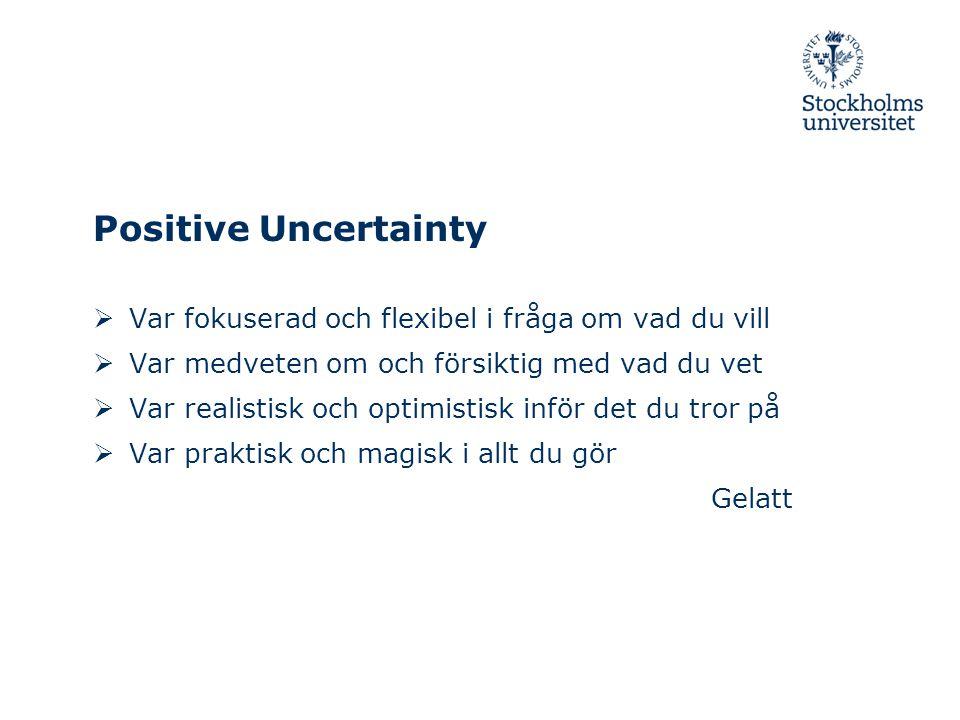 Positive Uncertainty  Var fokuserad och flexibel i fråga om vad du vill  Var medveten om och försiktig med vad du vet  Var realistisk och optimistisk inför det du tror på  Var praktisk och magisk i allt du gör Gelatt