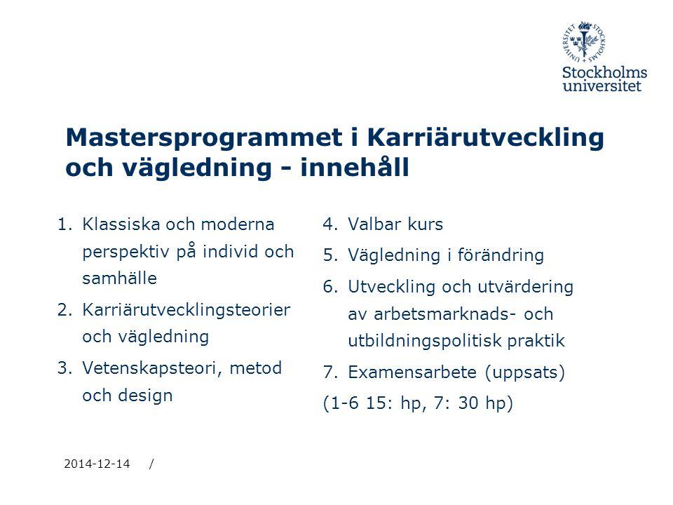 Mastersprogrammet i Karriärutveckling och vägledning - innehåll 1.Klassiska och moderna perspektiv på individ och samhälle 2.Karriärutvecklingsteorier och vägledning 3.Vetenskapsteori, metod och design 4.Valbar kurs 5.Vägledning i förändring 6.Utveckling och utvärdering av arbetsmarknads- och utbildningspolitisk praktik 7.Examensarbete (uppsats) (1-6 15: hp, 7: 30 hp) 2014-12-14/
