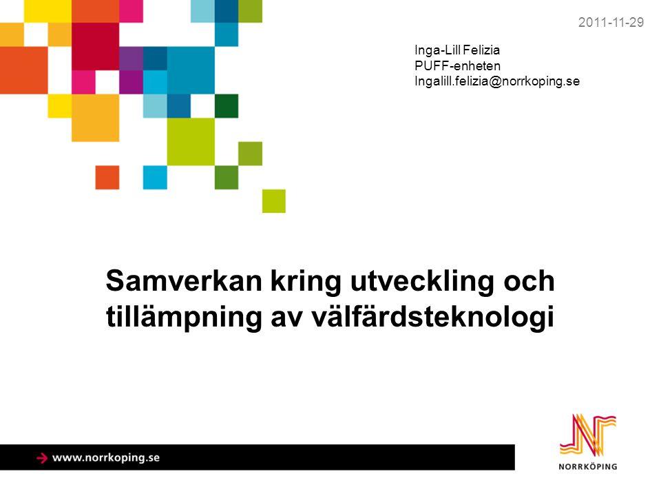 Samverkan kring utveckling och tillämpning av välfärdsteknologi 2011-11-29 Inga-Lill Felizia PUFF-enheten Ingalill.felizia@norrkoping.se