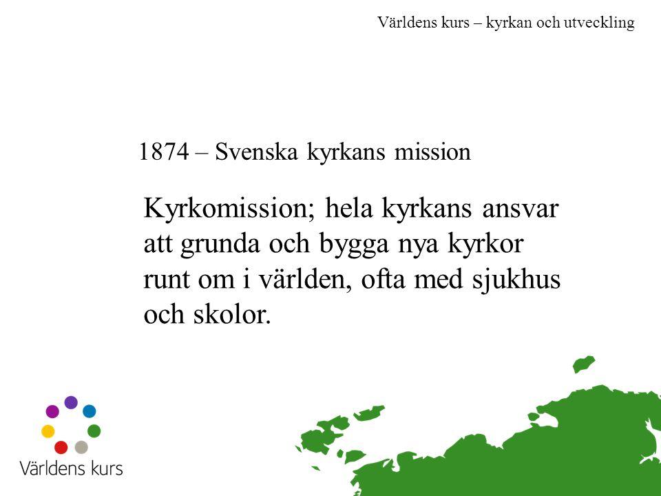 Världens kurs – kyrkan och utveckling 1874 – Svenska kyrkans mission Kyrkomission; hela kyrkans ansvar att grunda och bygga nya kyrkor runt om i världen, ofta med sjukhus och skolor.