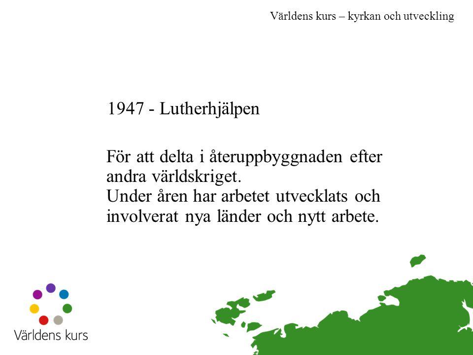 Världens kurs – kyrkan och utveckling 1947 - Lutherhjälpen För att delta i återuppbyggnaden efter andra världskriget.
