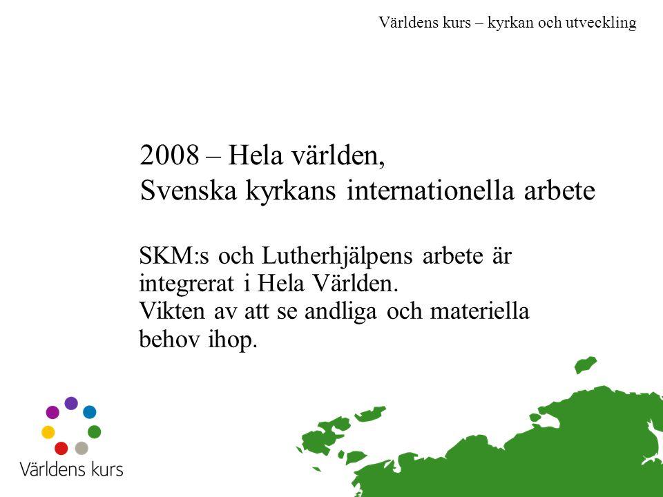 Världens kurs – kyrkan och utveckling 2008 – Hela världen, Svenska kyrkans internationella arbete SKM:s och Lutherhjälpens arbete är integrerat i Hela Världen.