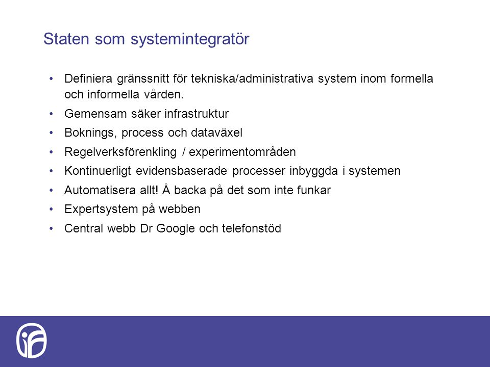 Staten som systemintegratör Definiera gränssnitt för tekniska/administrativa system inom formella och informella vården. Gemensam säker infrastruktur