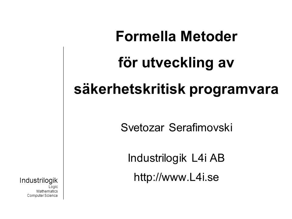 Industrilogik Logic Mathematics Computer Science Mål med projektet SÄKKRAV Demonstrera att formella metoder är användbara för utveckling av säkerhetskritisk programvara.
