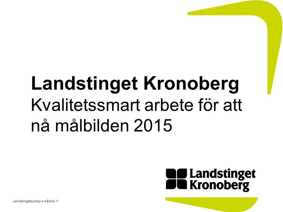 Landstingets policy o målbild /1 Landstinget Kronoberg Kvalitetssmart arbete för att nå målbilden 2015
