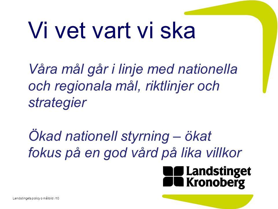 Landstingets policy o målbild /10 Vi vet vart vi ska Våra mål går i linje med nationella och regionala mål, riktlinjer och strategier Ökad nationell s