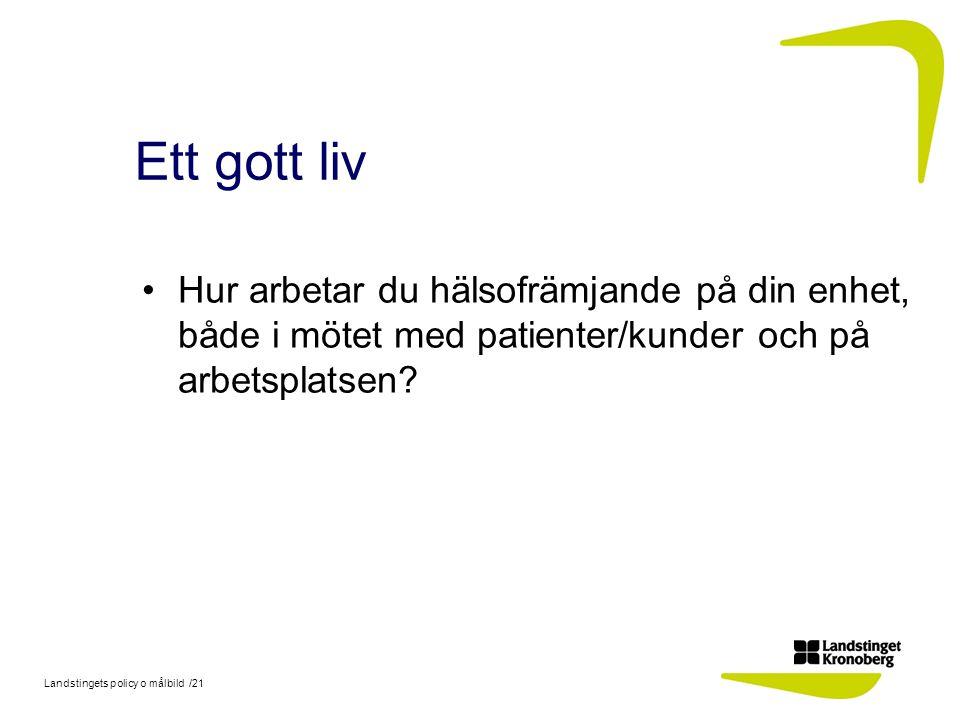 Landstingets policy o målbild /21 Ett gott liv Hur arbetar du hälsofrämjande på din enhet, både i mötet med patienter/kunder och på arbetsplatsen?