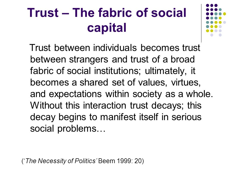 Trust – The fabric of social capital Trust between individuals becomes trust between strangers and trust of a broad fabric of social institutions; ultimately, it becomes a shared set of values, virtues, and expectations within society as a whole.