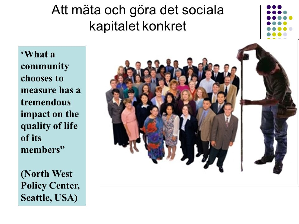 Att mäta och göra det sociala kapitalet konkret 'What a community chooses to measure has a tremendous impact on the quality of life of its members (North West Policy Center, Seattle, USA)