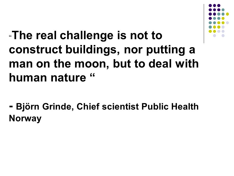 The real challenge is not to construct buildings, nor putting a man on the moon, but to deal with human nature - Björn Grinde, Chief scientist Public Health Norway