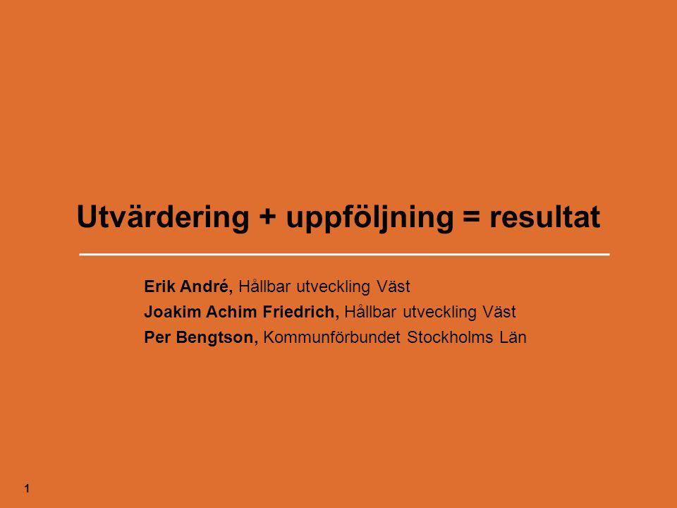 Utvärdering + uppföljning = resultat 1 Erik André, Hållbar utveckling Väst Joakim Achim Friedrich, Hållbar utveckling Väst Per Bengtson, Kommunförbund