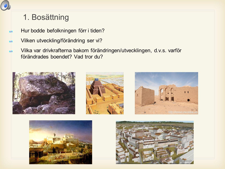 1. Bosättning Hur bodde befolkningen förr i tiden? Vilken utveckling/förändring ser vi? Vilka var drivkrafterna bakom förändringen/utvecklingen, d.v.s