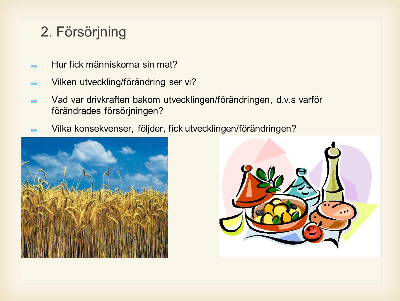 2. Försörjning Hur fick människorna sin mat? Vilken utveckling/förändring ser vi? Vad var drivkraften bakom utvecklingen/förändringen, d.v.s varför fö