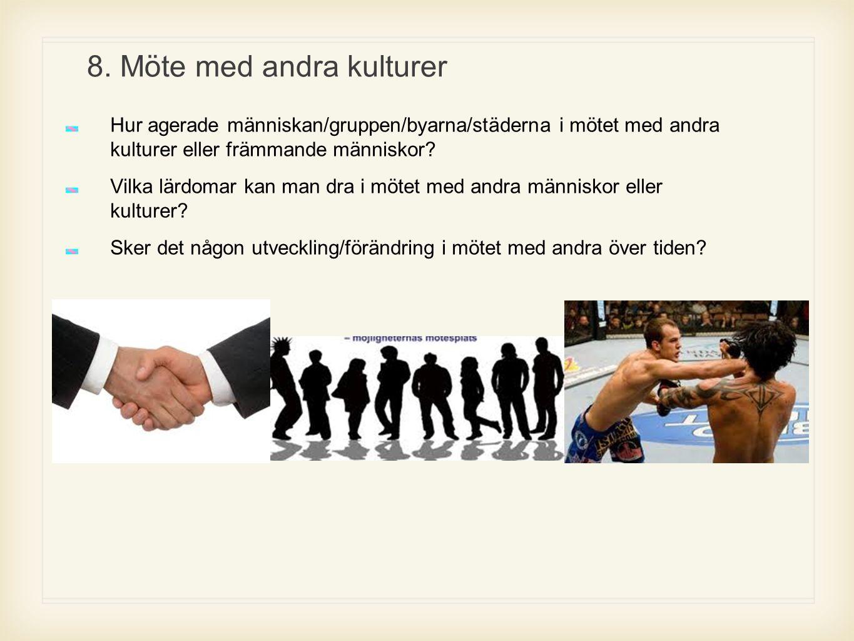 8. Möte med andra kulturer Hur agerade människan/gruppen/byarna/städerna i mötet med andra kulturer eller främmande människor? Vilka lärdomar kan man