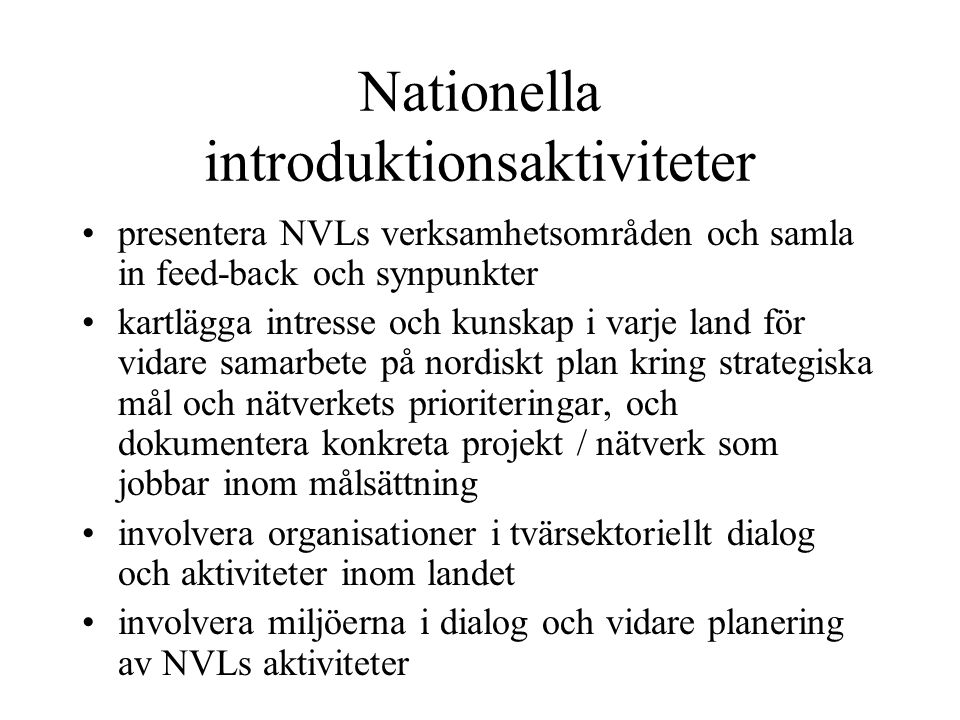 Nationella introduktionsaktiviteter presentera NVLs verksamhetsområden och samla in feed-back och synpunkter kartlägga intresse och kunskap i varje land för vidare samarbete på nordiskt plan kring strategiska mål och nätverkets prioriteringar, och dokumentera konkreta projekt / nätverk som jobbar inom målsättning involvera organisationer i tvärsektoriellt dialog och aktiviteter inom landet involvera miljöerna i dialog och vidare planering av NVLs aktiviteter