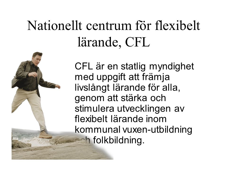 Nationellt centrum för flexibelt lärande, CFL CFL är en statlig myndighet med uppgift att främja livslångt lärande för alla, genom att stärka och stimulera utvecklingen av flexibelt lärande inom kommunal vuxen-utbildning och folkbildning.